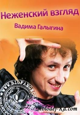 Неженский взгляд Вадима Галыгина (2011 / SATRip)